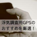 浮気調査用GPSのおすすめを厳選!バレたり違法にならない仕掛け方も紹介