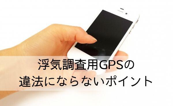 浮気調査用GPSの違法にならない使用法のポイント